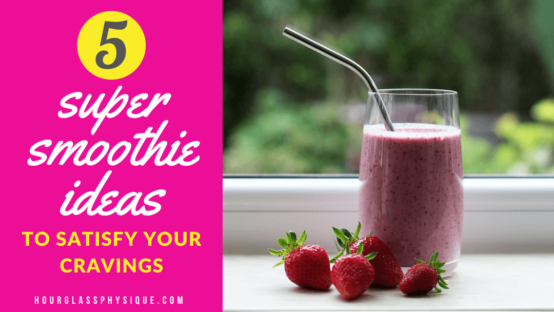 5 Super Smoothie Ideas to Satisfy Your Cravings